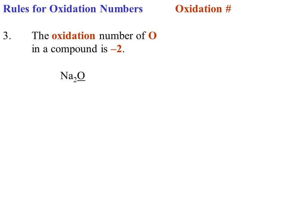 Rules for Oxidation NumbersOxidation # 3.The oxidation number of O in a compound is –2. Na 2 O