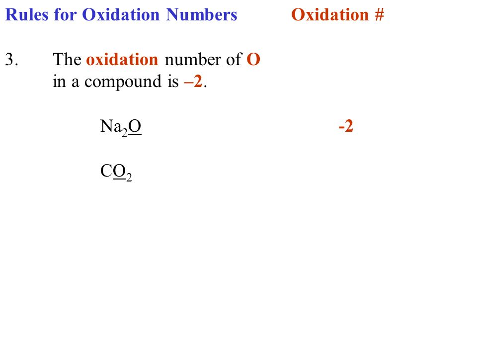 Rules for Oxidation NumbersOxidation # 3.The oxidation number of O in a compound is –2. Na 2 O-2 CO 2