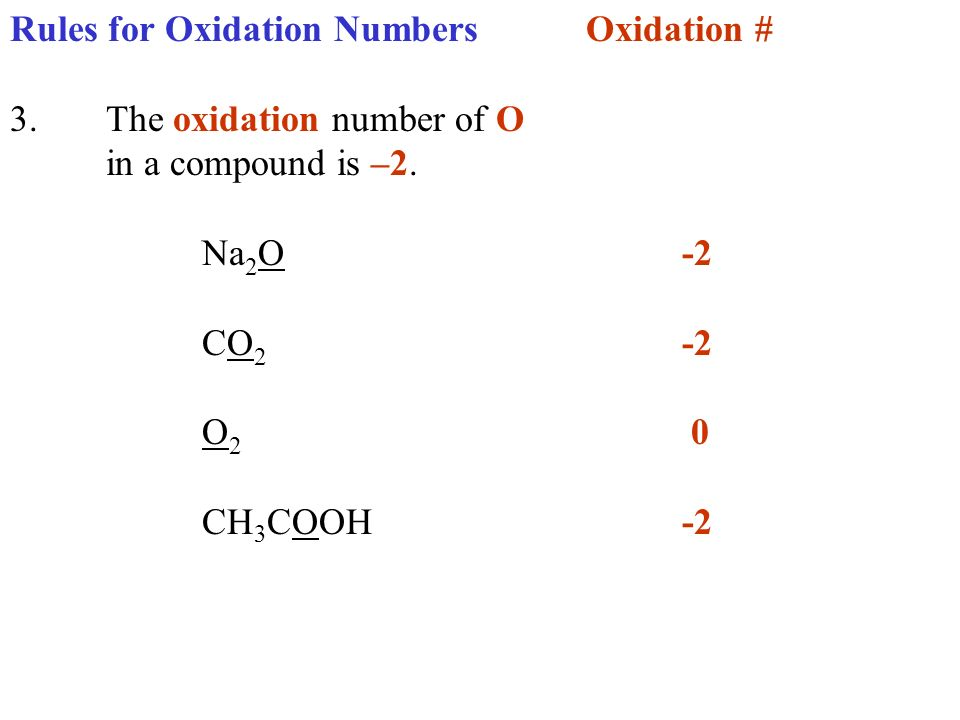 Rules for Oxidation NumbersOxidation # 3.The oxidation number of O in a compound is –2. Na 2 O-2 CO 2 -2 O 2 0 CH 3 COOH-2