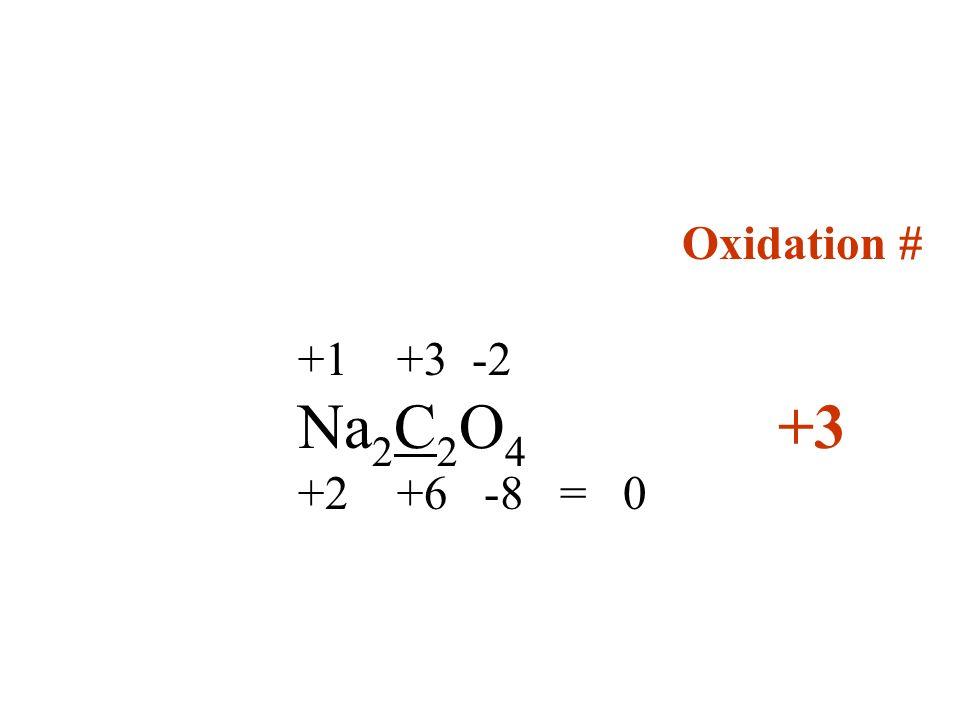 Oxidation # +1 +3 -2 Na 2 C 2 O 4 +3 +2 +6 -8 = 0