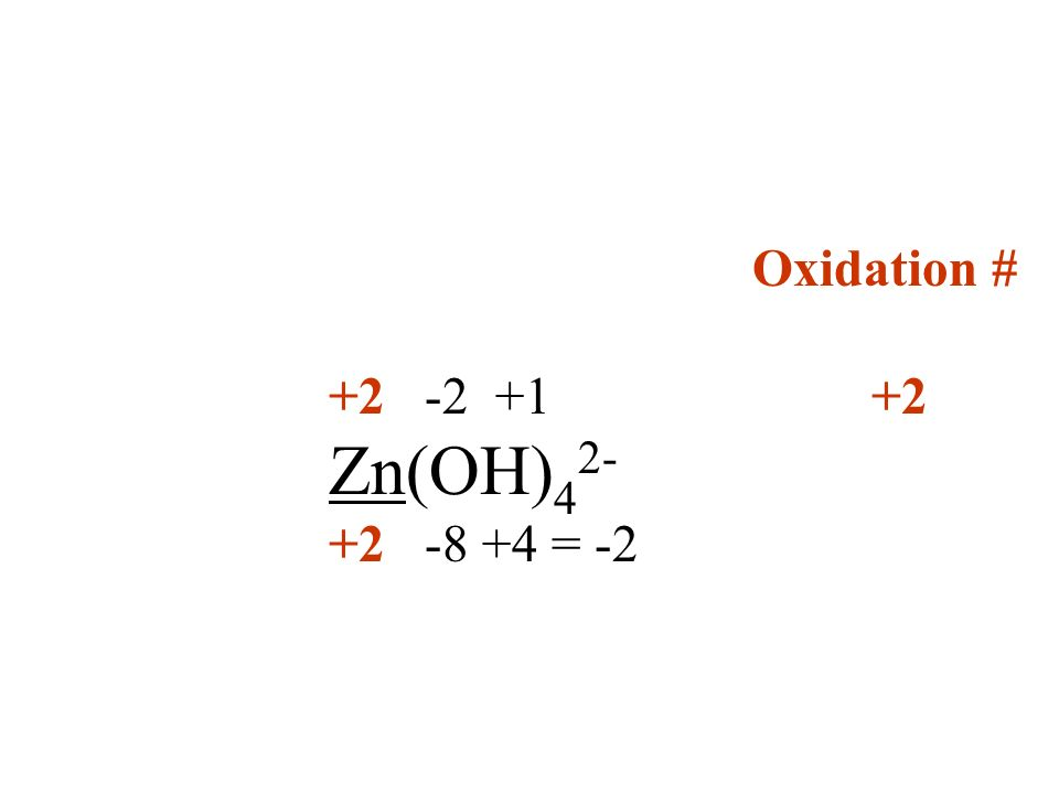 Oxidation # +2 -2 +1 +2 Zn(OH) 4 2- +2 -8 +4 = -2
