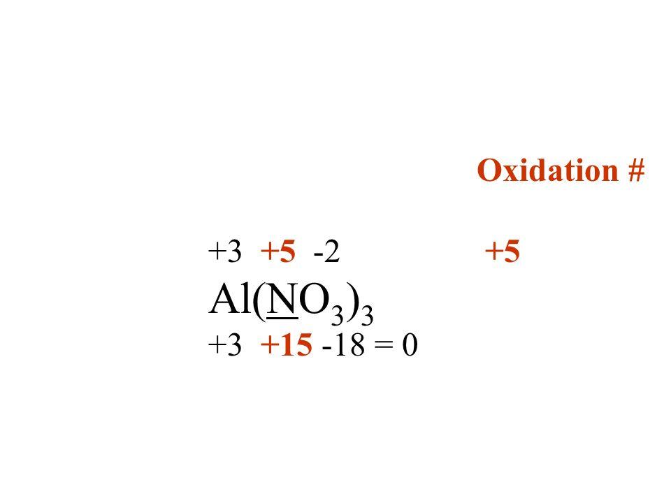 Oxidation # +3 +5 -2 +5 Al(NO 3 ) 3 +3 +15 -18 = 0