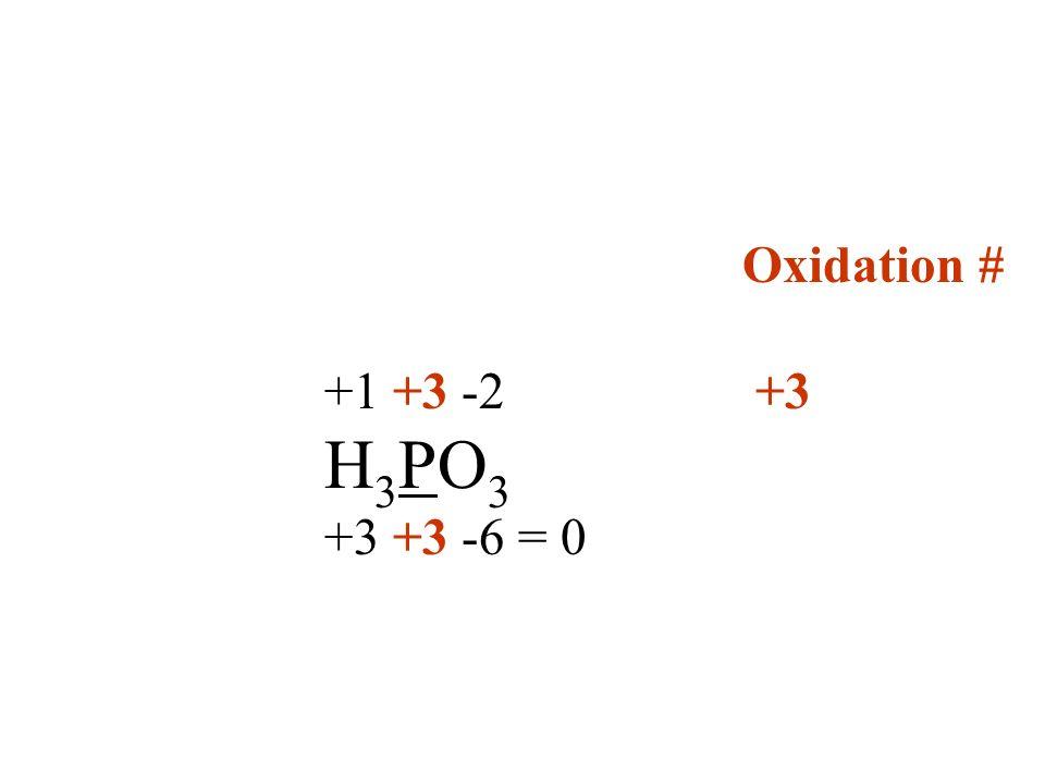 Oxidation # +1 +3 -2 +3 H 3 PO 3 +3 +3 -6 = 0