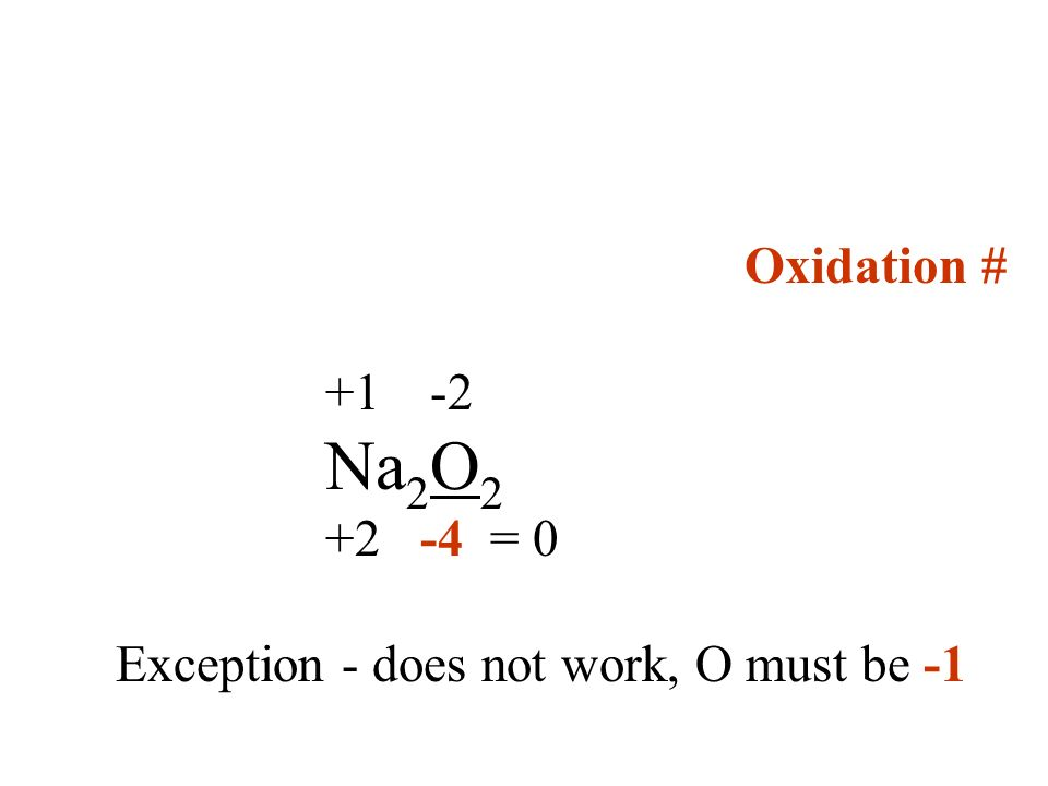 Oxidation # +1 -2 Na 2 O 2 +2 -4 = 0 Exception - does not work, O must be -1