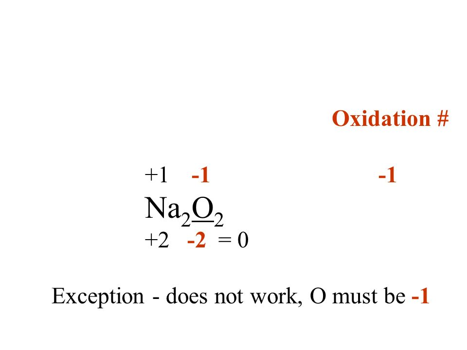 Oxidation # +1 -1-1 Na 2 O 2 +2 -2 = 0 Exception - does not work, O must be -1