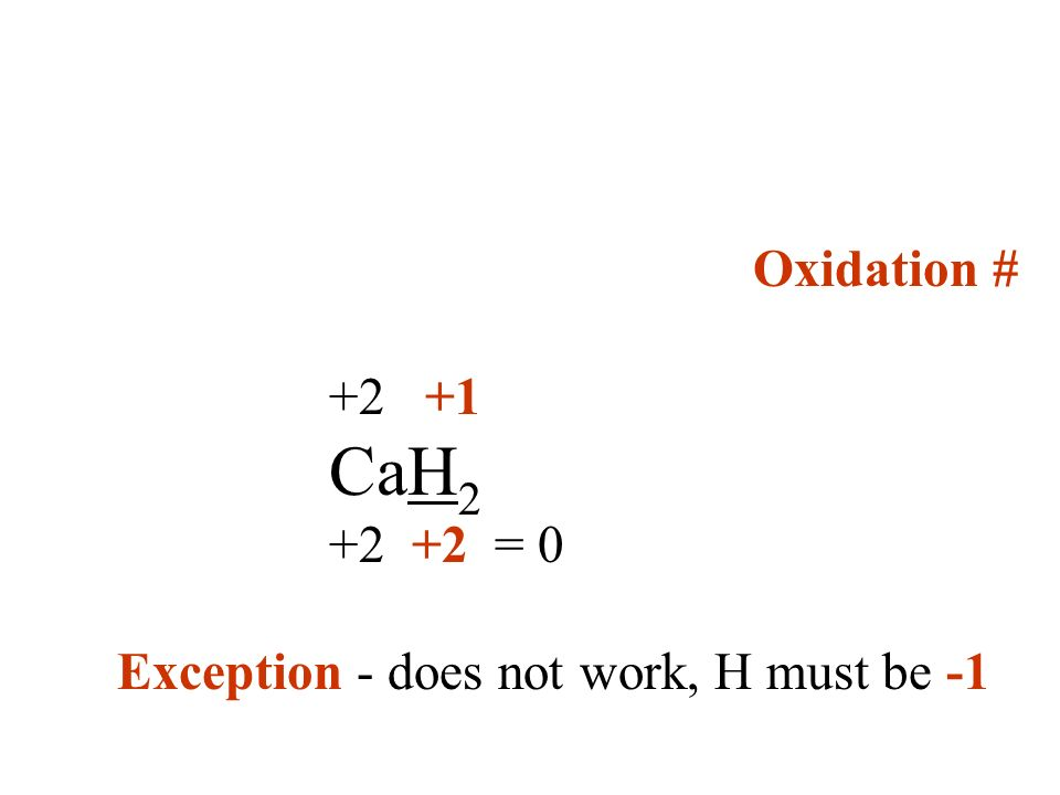 Oxidation # +2 +1 CaH 2 +2 +2 = 0 Exception - does not work, H must be -1