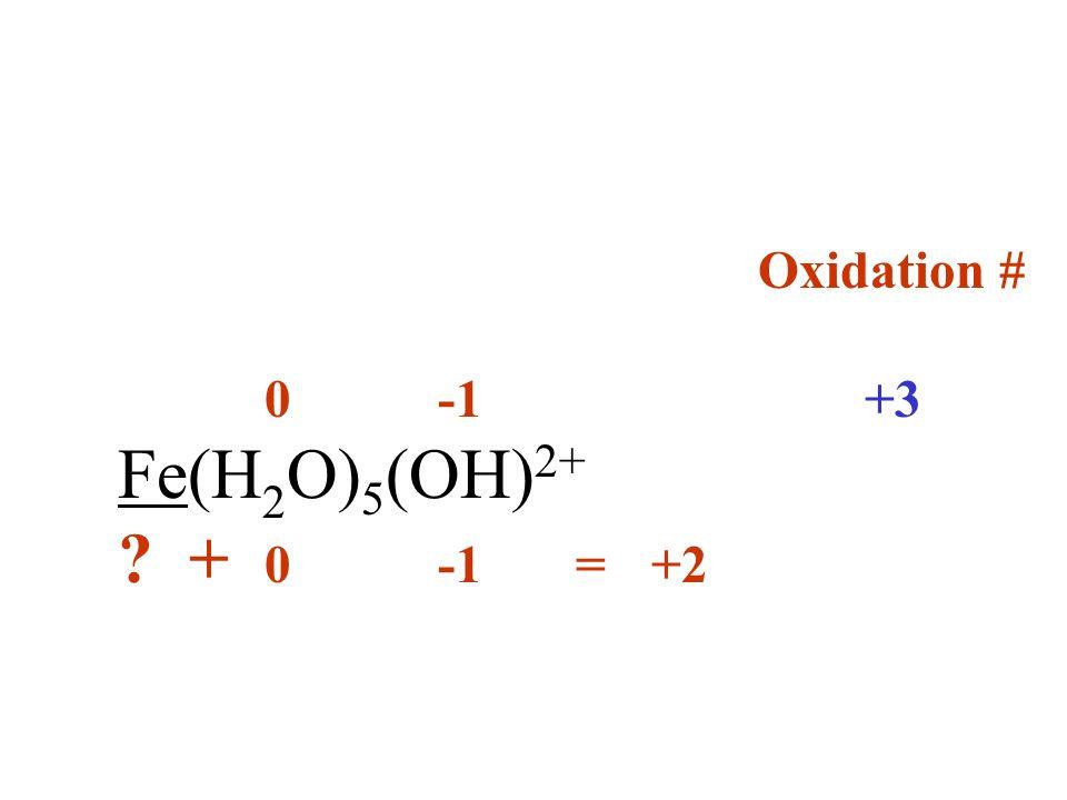 Oxidation # 0 -1+3 Fe(H 2 O) 5 (OH) 2+ ? + 0 -1 =+2