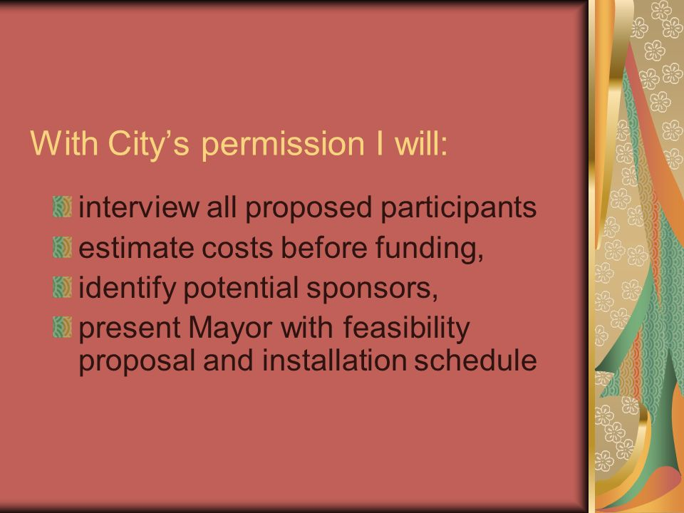 With Citys permission I will: interview all proposed participants estimate costs before funding, identify potential sponsors, present Mayor with feasi