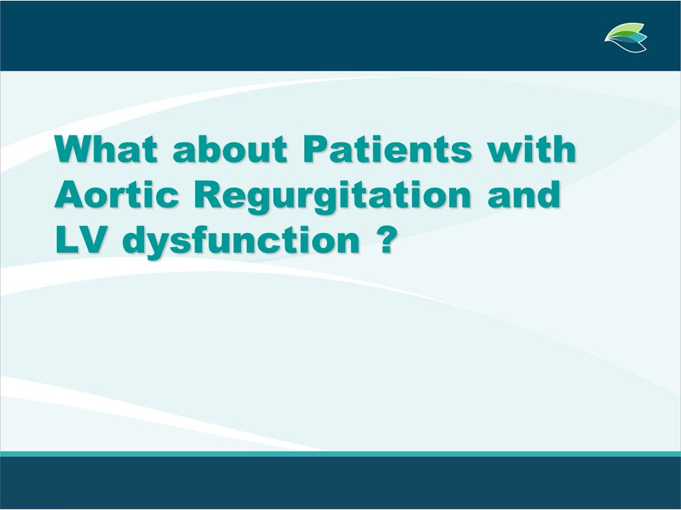 What about Patients with Aortic Regurgitation and LV dysfunction ?