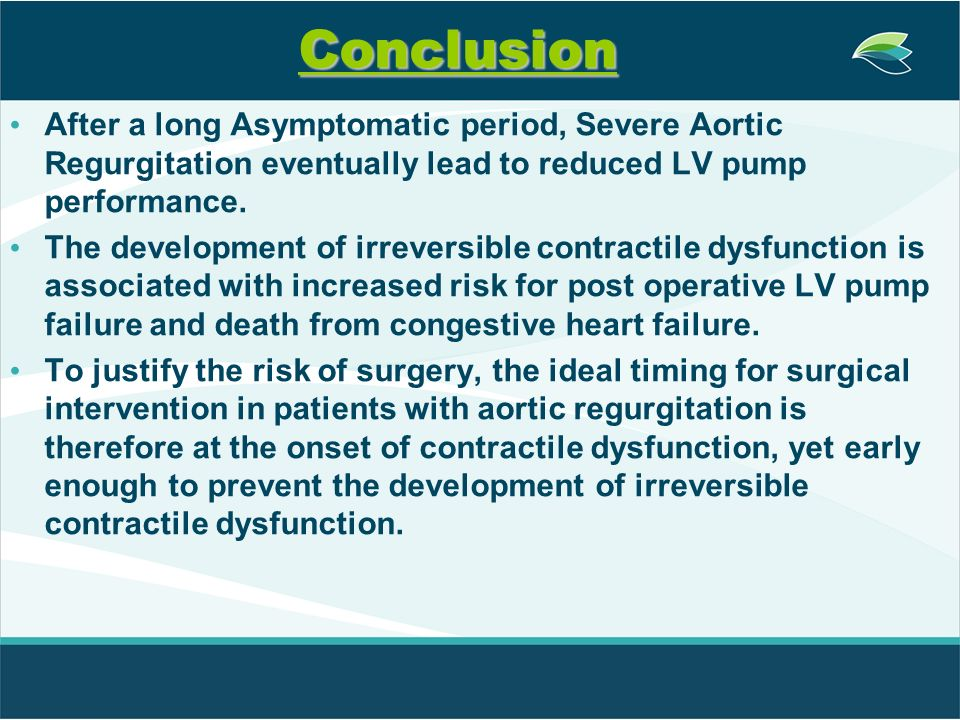 Conclusion After a long Asymptomatic period, Severe Aortic Regurgitation eventually lead to reduced LV pump performance. The development of irreversib