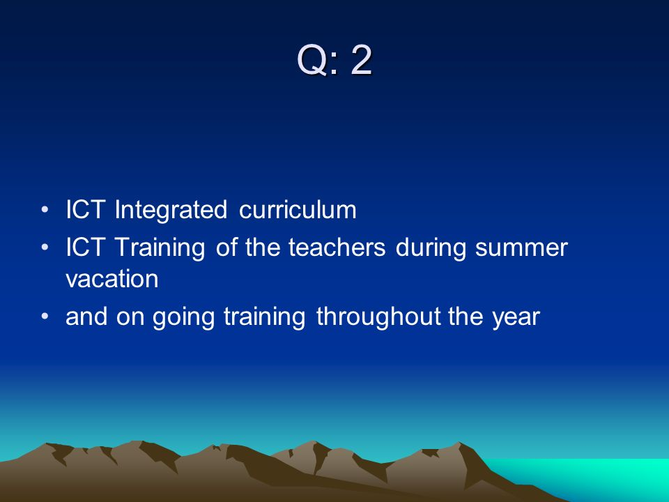 Q: 2 ICT Integrated curriculum ICT Training of the teachers during summer vacation and on going training throughout the year