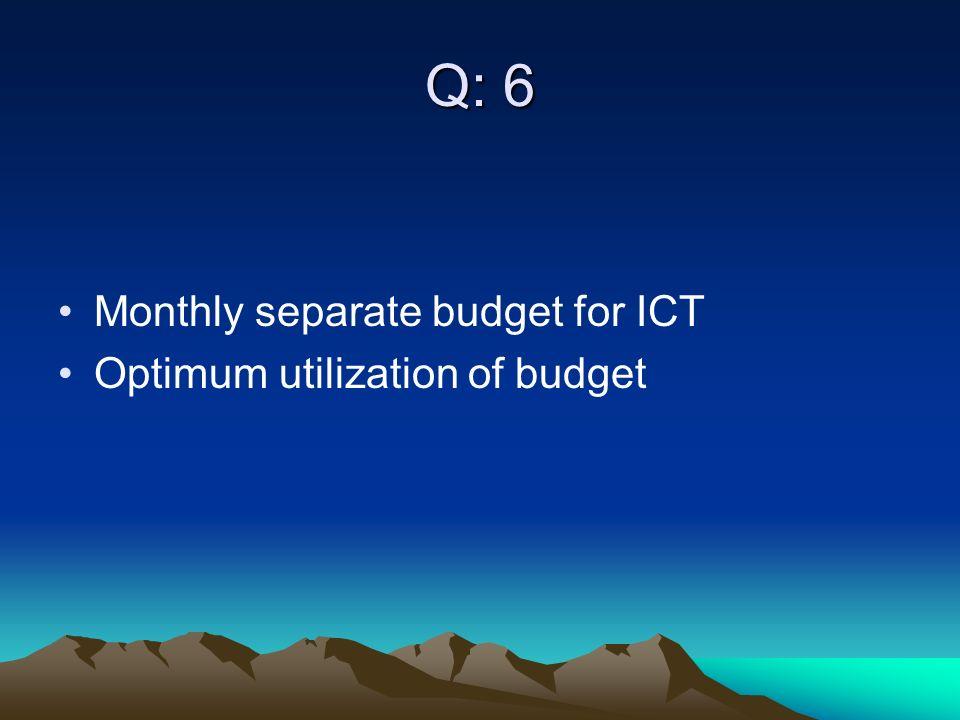 Q: 6 Monthly separate budget for ICT Optimum utilization of budget