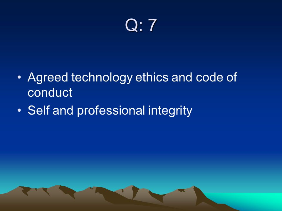 Q: 7 Agreed technology ethics and code of conduct Self and professional integrity