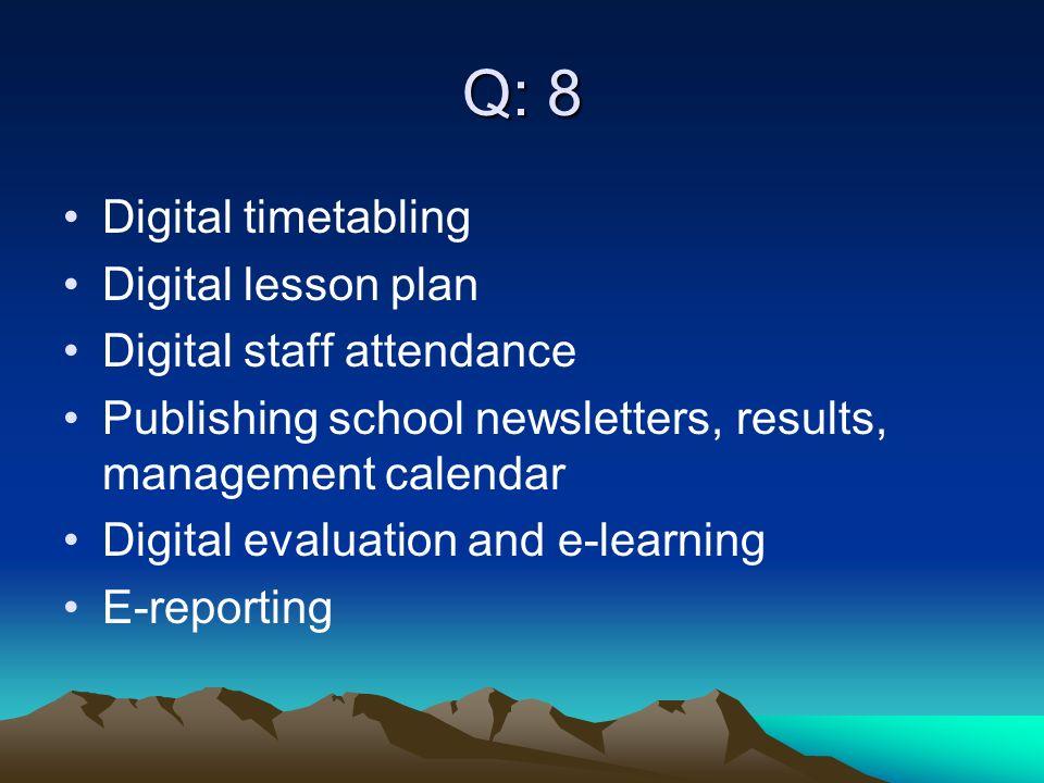 Q: 8 Digital timetabling Digital lesson plan Digital staff attendance Publishing school newsletters, results, management calendar Digital evaluation and e-learning E-reporting