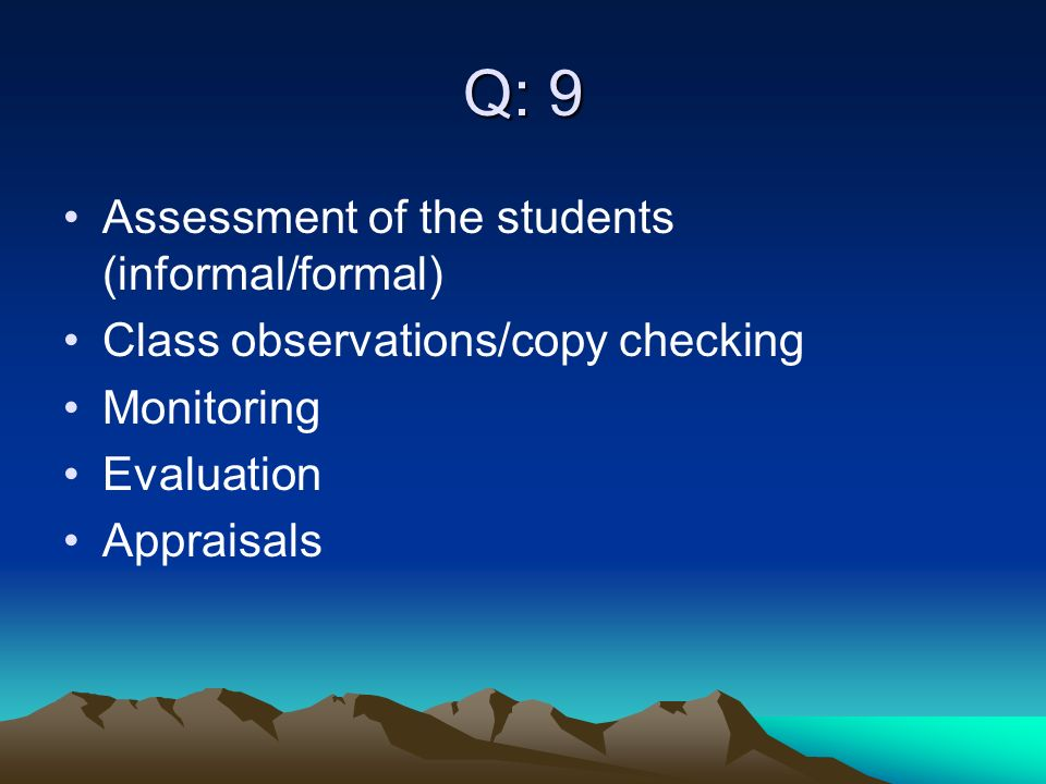 Q: 9 Assessment of the students (informal/formal) Class observations/copy checking Monitoring Evaluation Appraisals
