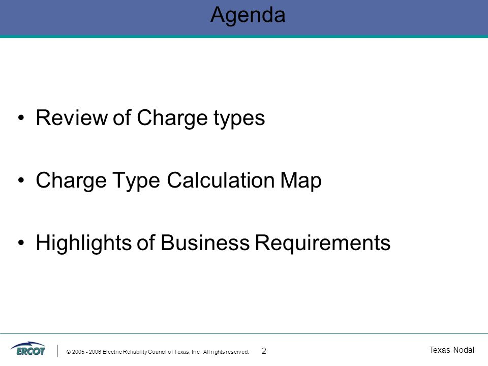 Texas Nodal © 2005 - 2006 Electric Reliability Council of Texas, Inc. All rights reserved. 2 Agenda Review of Charge types Charge Type Calculation Map