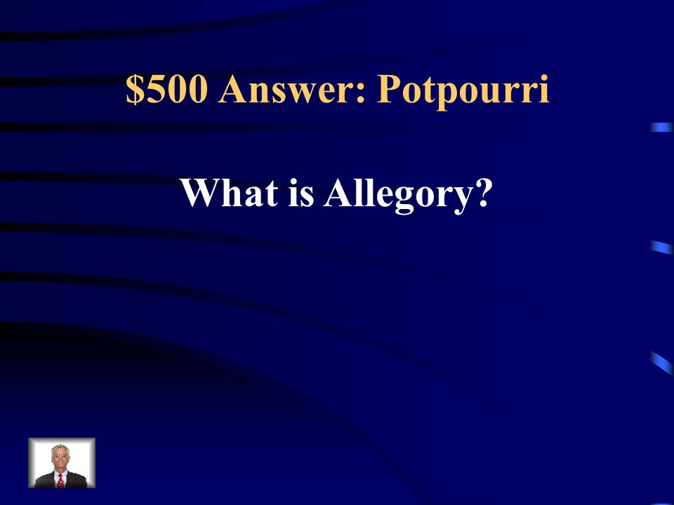 $500 Question: Potpourri A literary genre where the work as a whole is used as a hyperbolic metaphor to teach a greater lesson or to show greater insi
