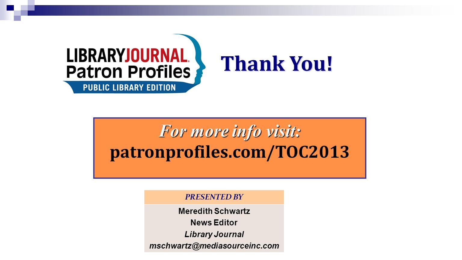 Thank You! PRESENTED BY Meredith Schwartz News Editor Library Journal mschwartz@mediasourceinc.com For more info visit: patronprofiles.com/TOC2013