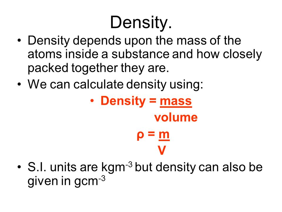 Density. Density depends upon the mass of the atoms inside a substance and how closely packed together they are. We can calculate density using: Densi