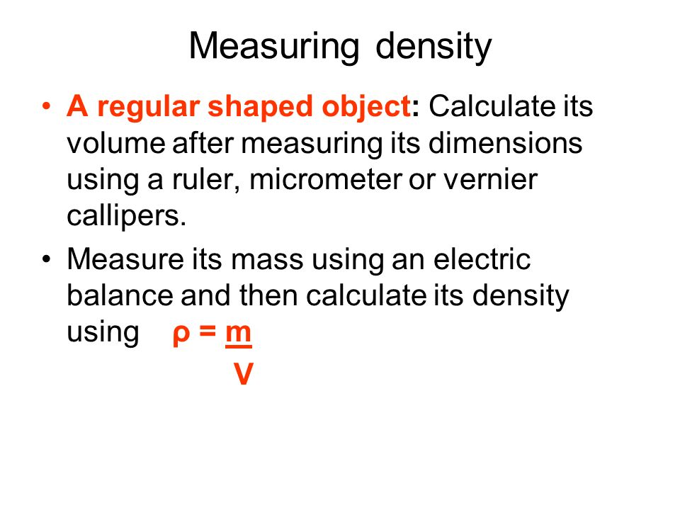 An irregular shaped object: Find the volume of the object using the displacement of water.