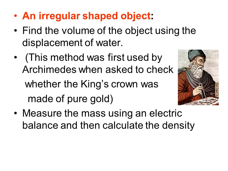 An irregular shaped object: Find the volume of the object using the displacement of water. (This method was first used by Archimedes when asked to che