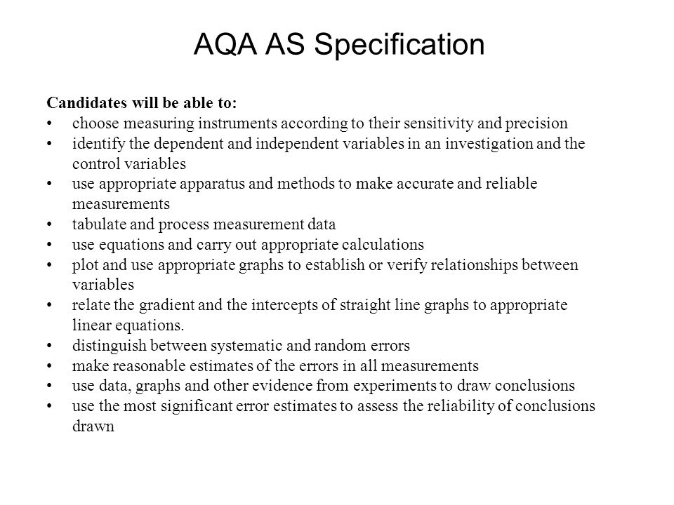 AQA AS Specification Candidates will be able to: choose measuring instruments according to their sensitivity and precision identify the dependent and