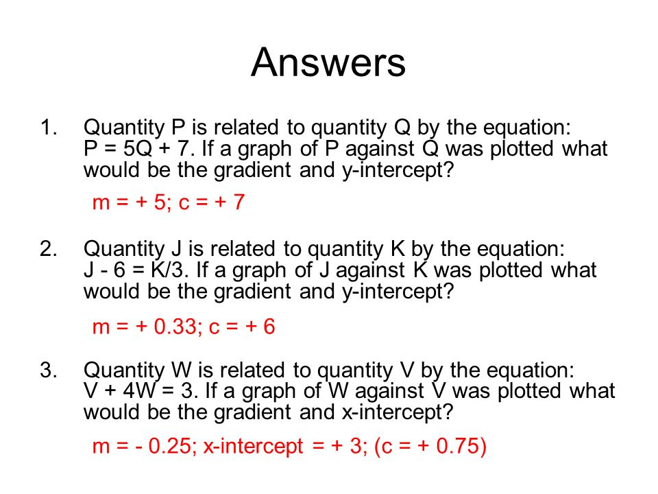 Answers 1.Quantity P is related to quantity Q by the equation: P = 5Q + 7. If a graph of P against Q was plotted what would be the gradient and y-inte