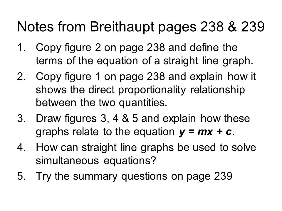 Notes from Breithaupt pages 238 & 239 1.Copy figure 2 on page 238 and define the terms of the equation of a straight line graph. 2.Copy figure 1 on pa