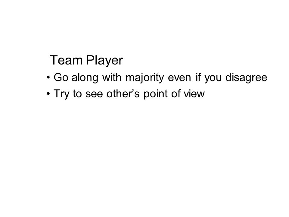 Team Player Go along with majority even if you disagree Try to see others point of view