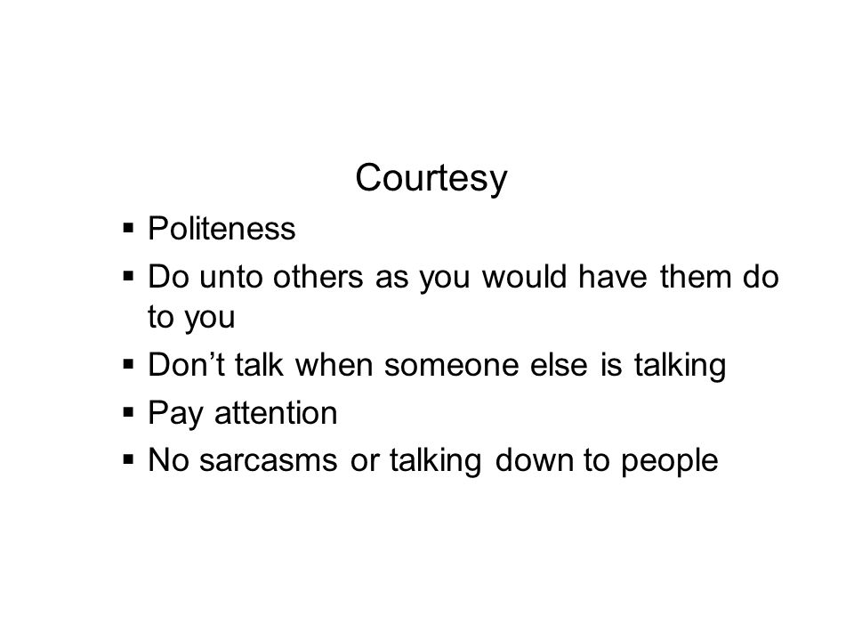 Courtesy Politeness Do unto others as you would have them do to you Dont talk when someone else is talking Pay attention No sarcasms or talking down t