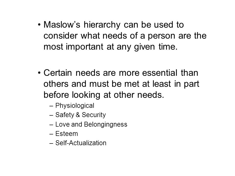 Maslows hierarchy can be used to consider what needs of a person are the most important at any given time. Certain needs are more essential than other
