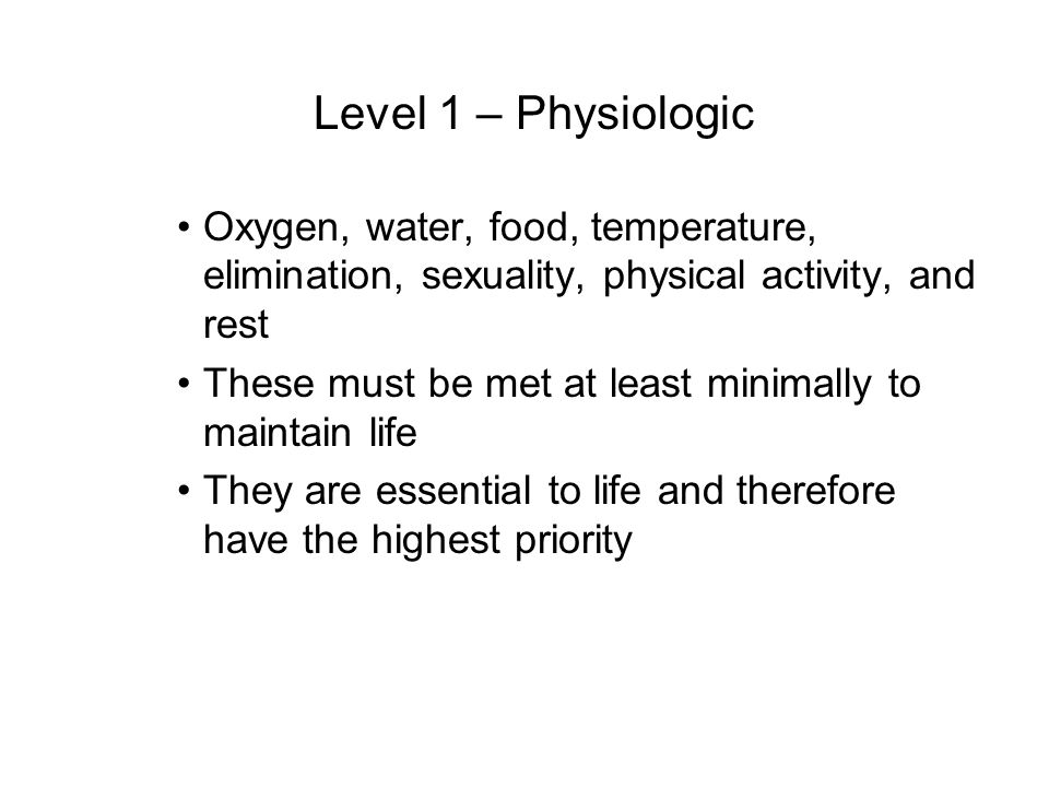 Level 1 – Physiologic Oxygen, water, food, temperature, elimination, sexuality, physical activity, and rest These must be met at least minimally to ma