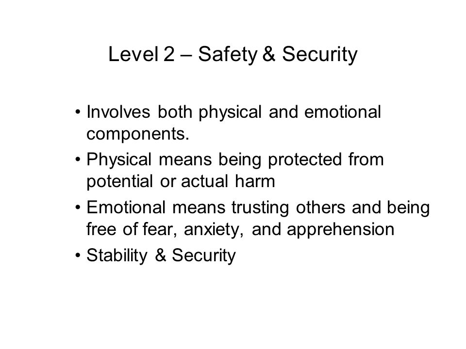 Level 2 – Safety & Security Involves both physical and emotional components. Physical means being protected from potential or actual harm Emotional me