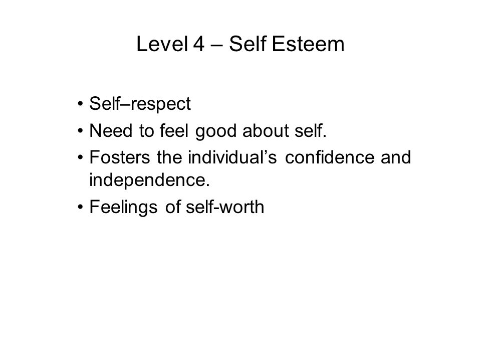 Level 4 – Self Esteem Self–respect Need to feel good about self. Fosters the individuals confidence and independence. Feelings of self-worth