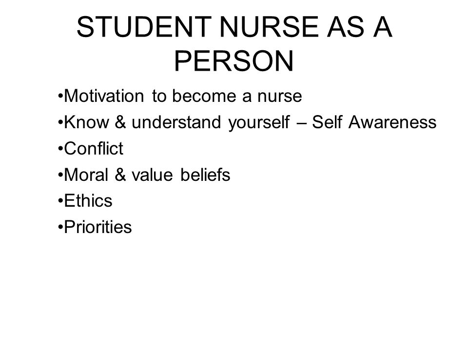STUDENT NURSE AS A PERSON Motivation to become a nurse Know & understand yourself – Self Awareness Conflict Moral & value beliefs Ethics Priorities