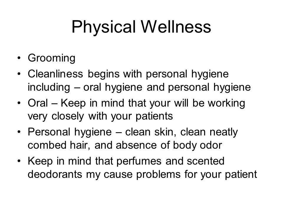 Physical Wellness Grooming Cleanliness begins with personal hygiene including – oral hygiene and personal hygiene Oral – Keep in mind that your will b