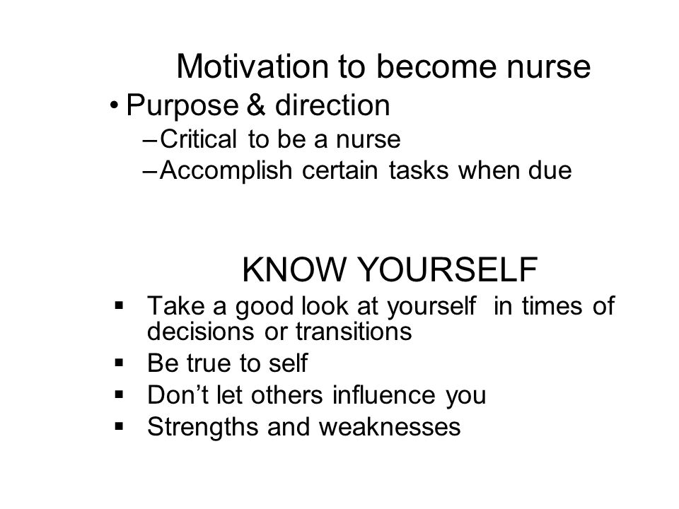 Motivation to become nurse Purpose & direction –Critical to be a nurse –Accomplish certain tasks when due KNOW YOURSELF Take a good look at yourself i