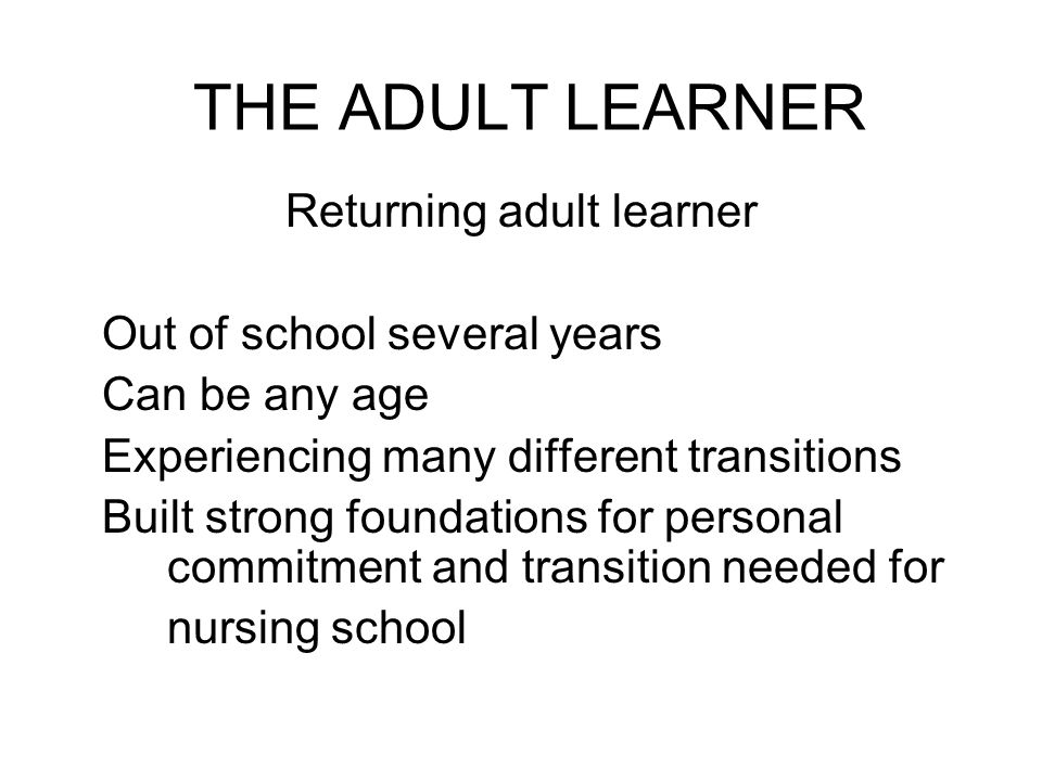 THE ADULT LEARNER Returning adult learner Out of school several years Can be any age Experiencing many different transitions Built strong foundations