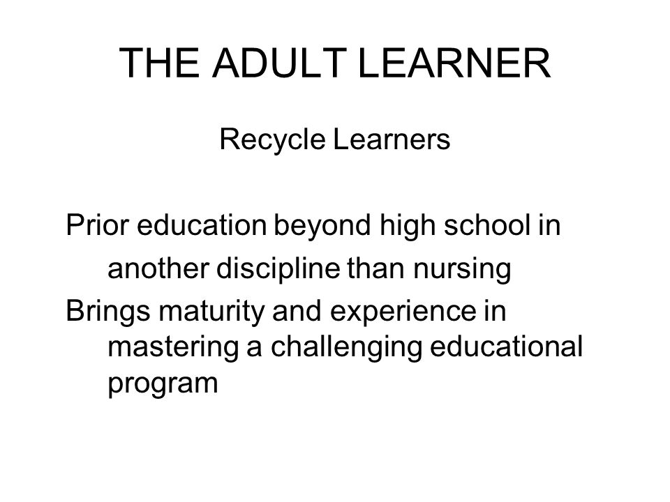 THE ADULT LEARNER Recycle Learners Prior education beyond high school in another discipline than nursing Brings maturity and experience in mastering a