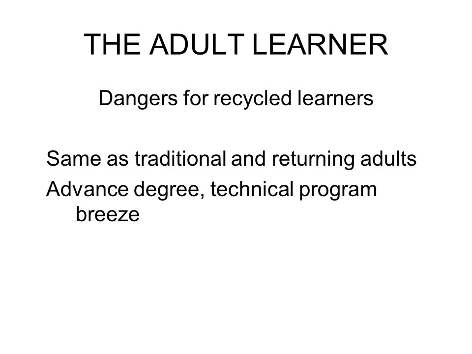 THE ADULT LEARNER Dangers for recycled learners Same as traditional and returning adults Advance degree, technical program breeze