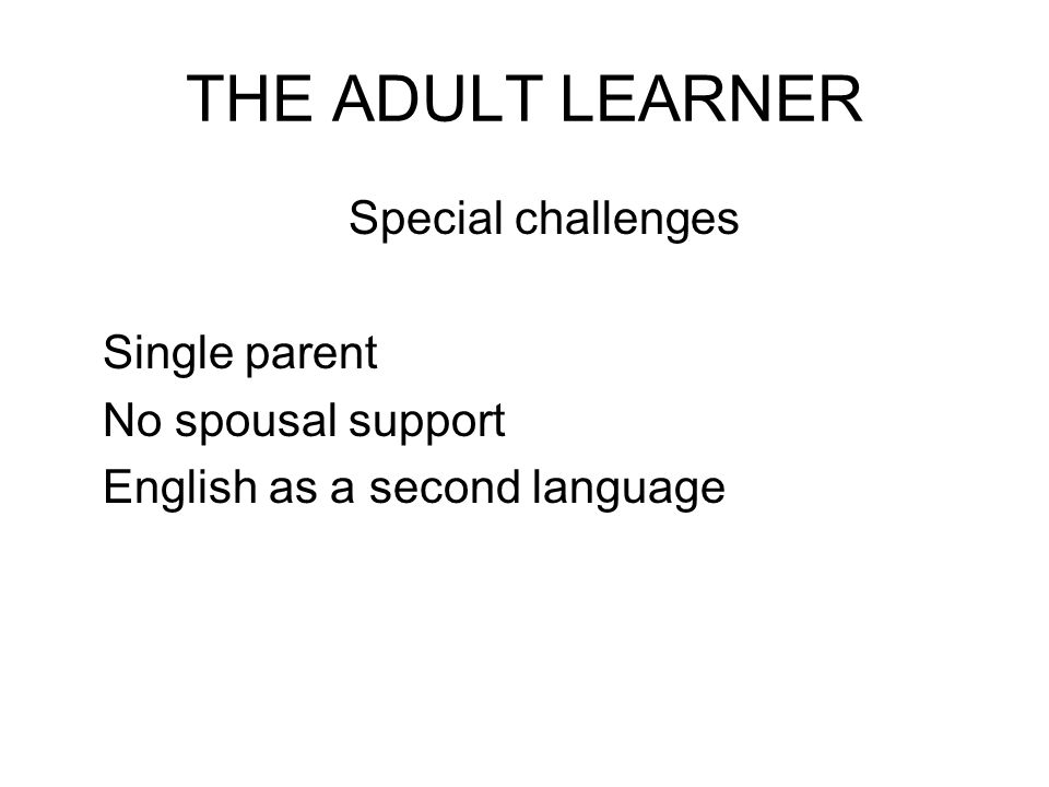 THE ADULT LEARNER Special challenges Single parent No spousal support English as a second language