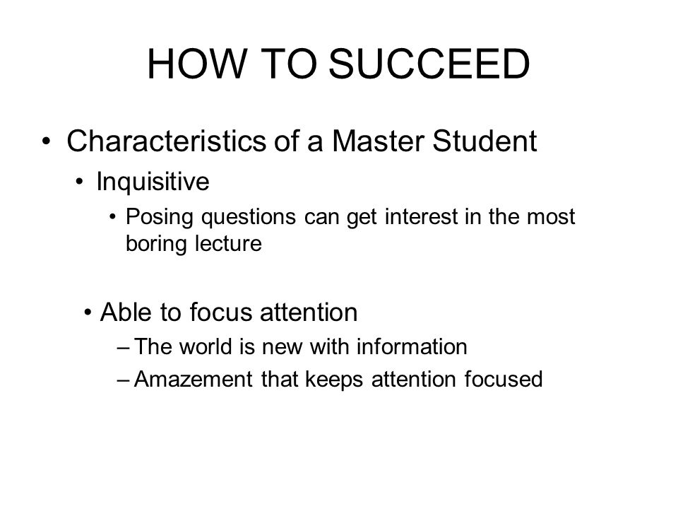 HOW TO SUCCEED Characteristics of a Master Student Inquisitive Posing questions can get interest in the most boring lecture Able to focus attention –T