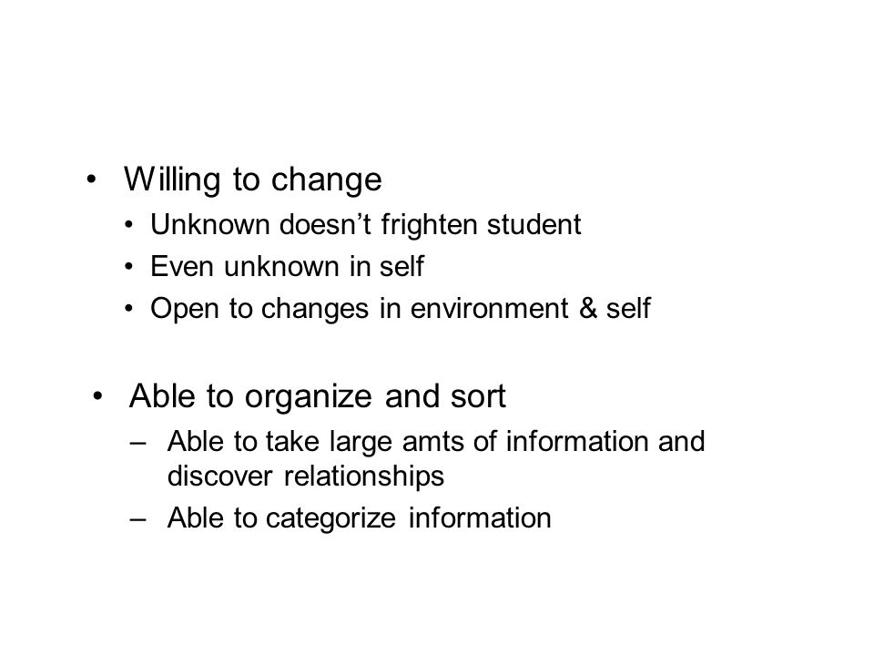 Willing to change Unknown doesnt frighten student Even unknown in self Open to changes in environment & self Able to organize and sort –Able to take l
