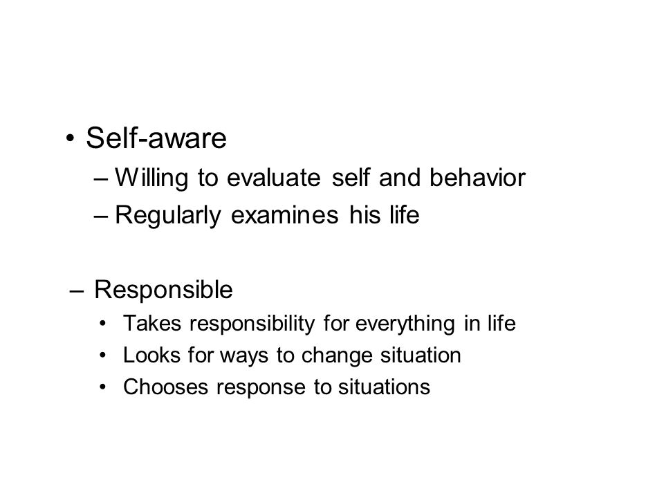 Self-aware –Willing to evaluate self and behavior –Regularly examines his life –Responsible Takes responsibility for everything in life Looks for ways