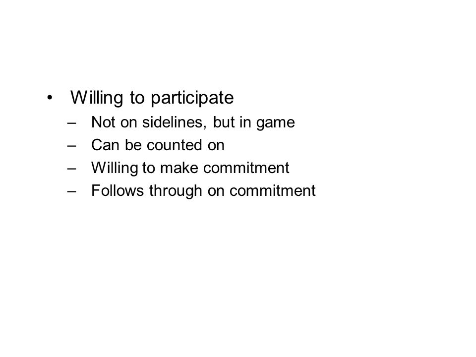 Willing to participate –Not on sidelines, but in game –Can be counted on –Willing to make commitment –Follows through on commitment