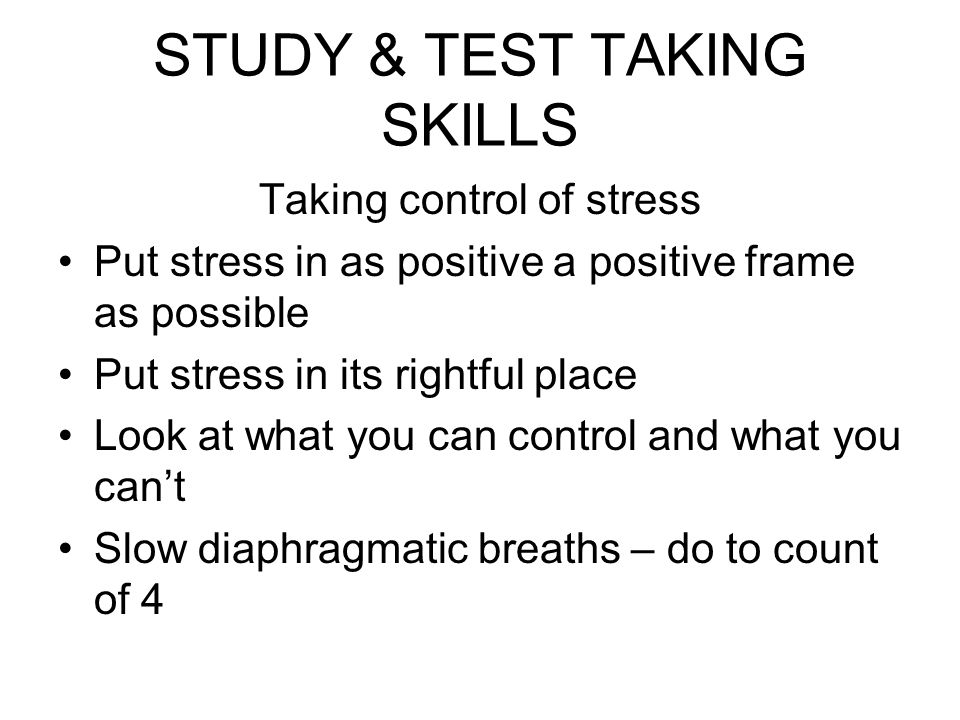 STUDY & TEST TAKING SKILLS Taking control of stress Put stress in as positive a positive frame as possible Put stress in its rightful place Look at wh