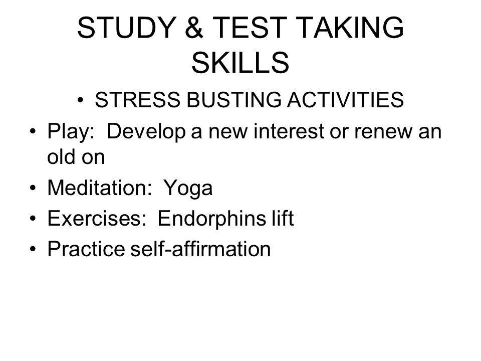 STUDY & TEST TAKING SKILLS STRESS BUSTING ACTIVITIES Play: Develop a new interest or renew an old on Meditation: Yoga Exercises: Endorphins lift Pract