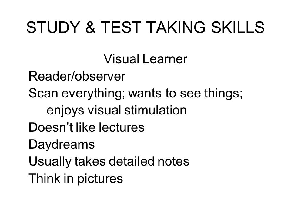 STUDY & TEST TAKING SKILLS Visual Learner Reader/observer Scan everything; wants to see things; enjoys visual stimulation Doesnt like lectures Daydrea