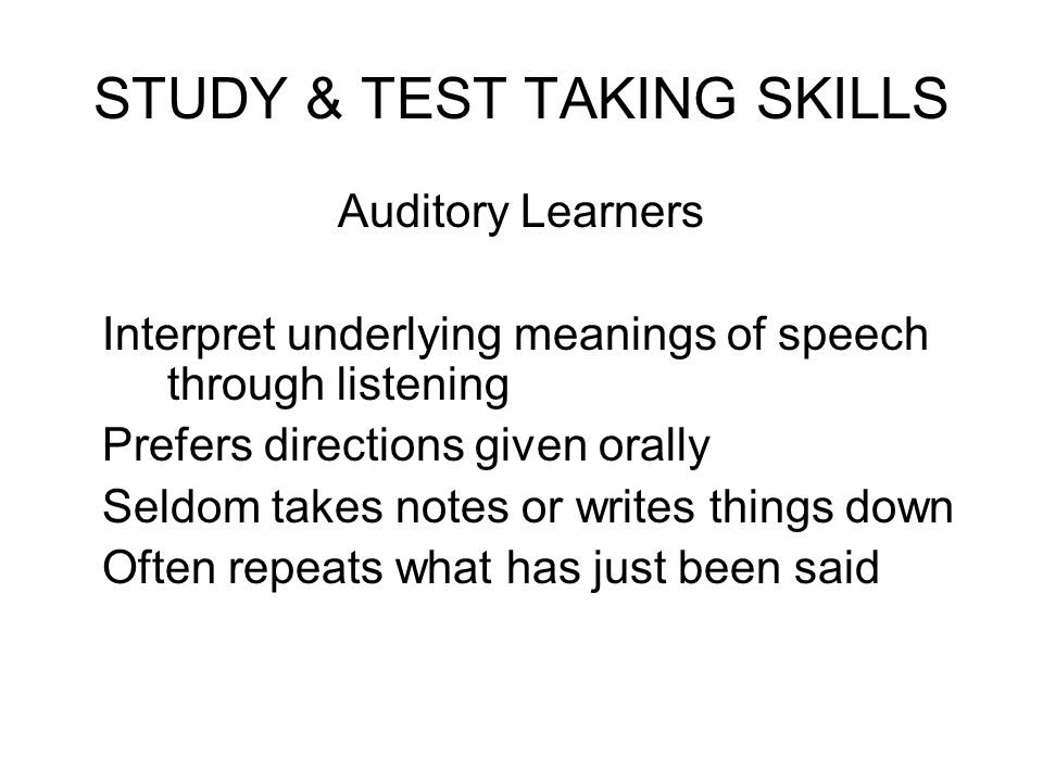 STUDY & TEST TAKING SKILLS Auditory Learners Interpret underlying meanings of speech through listening Prefers directions given orally Seldom takes no