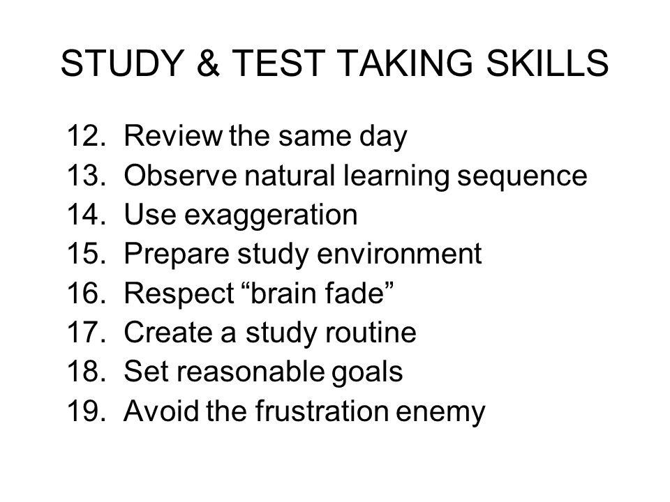 STUDY & TEST TAKING SKILLS 12. Review the same day 13. Observe natural learning sequence 14. Use exaggeration 15. Prepare study environment 16. Respec